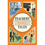 Teachers' Strangest Tales: Extraordinary but True Tales from a Thousand Years of Teaching by Iain Spragg