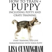 How to Train a Puppy Including Potty and Crate Training by Lisa Cunningham