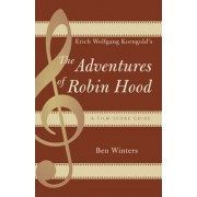 Erich Wolfgang Korngold's The Adventures of Robin Hood by Ben Winters