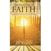 The Simplicity of Faith: A Simple View of How to Have a Deep Personal Relationship with God
