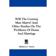 Will the Coming Man Marry? and Other Studies on the Problems of Home and Marriage by Madison C Peters