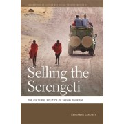 Selling the Serengeti: The Cultural Politics of Safari Tourism