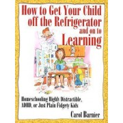How to Get Your Child Off the Refrigerator and on to Learning by Carol Barnier