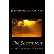 Sacrament of the Present Moment, the by Jean-Pierre De Caussade