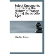 Select Documents Illustrating the History of France During the Middle Ages by Charles Gross