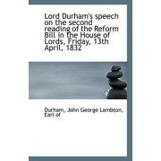 Lord Durham's Speech on the Second Reading of the Reform Bill in the House of Lords, Friday, 13th AP by Earl Of Durham John George Lambton
