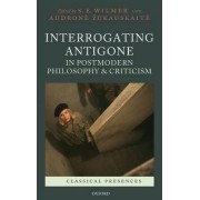 Interrogating Antigone in Postmodern Philosophy and Criticism by S. E. Wilmer