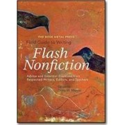 The Rose Metal Press Field Guide to Writing Flash Nonfiction: Advice and Essential Exercises from Respected Writers, Editors, and Teachers by Dinty W Moore