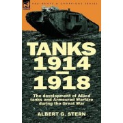 Tanks 1914-1918; The Development of Allied Tanks and Armoured Warfare During the Great War by Albert G Stern