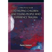 A Practical Guide to Helping Children and Young People Who Experience Trauma by Panos Vostanis