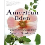 American Eden: From Monticello to Central Park to Our Backyards: What Our Gardens Tell Us About Who We Are by Wade Graham