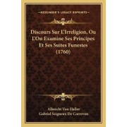 Discours Sur L'Irreligion, Ou L'On Examine Ses Principes Et Ses Suites Funestes (1760) by Albrecht Von Haller