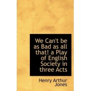 We Can't Be as Bad as All That! a Play of English Society in Three Acts by Henry Arthur Jones