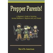 Prepper Parents! a Beginner's Guide to Surviving Societal Meltdown & Mayhem with Your Family by Ma American