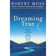Dreaming True: How to Dream Your Future and Change Your life for the Better by Robert Moss