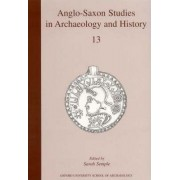 Anglo-Saxon Studies in Archaeology and History: Volume 13 by Sarah Semple