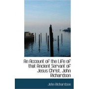 An Account of the Life of That Ancient Servant of Jesus Christ, John Richardson by Professor of Student Learning and Assessment John Richardson