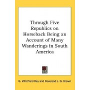Through Five Republics on Horseback Being an Account of Many Wanderings in South America by G Whitfield Ray