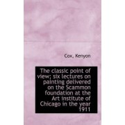 The Classic Point of View; Six Lectures on Painting Delivered on the Scammon Foundation at the Art I by Cox Kenyon