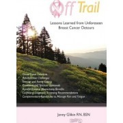 Off Trail Lessons Learned from Unforeseen Breast Cancer Detours by Mrs Jenny E Glikin R N