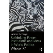Rethinking Power, Institutions and Ideas in World Politics by Amitav Acharya