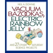 Vacuum Bazookas, Electric Rainbow Jelly and 27 Other Saturday Science Projects by Neil A. Downie