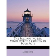 The Fascinating Mr. Vanderveldt a Comedy in Four Acts by Alfred Sutro