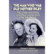 The Man Who Was Old Mother Riley - The Lives and Films of Arthur Lucan and Kitty McShane by Robert V Kenny