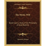 The Mystic Will: Based Upon a Study of the Philosophy of Jacob Boehme