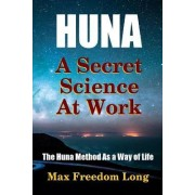 Huna, a Secret Science at Work - the Huna Method as a Way of Life by Max Freedom Long