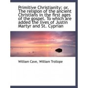 Primitive Christianity; Or, the Religion of the Ancient Christians in the First Ages of the Gospel. by William Cave