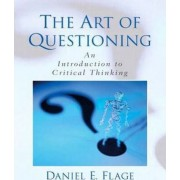 Art of Questioning, the:an Introduction to Critical Thinking by Flage
