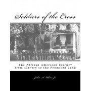 Soldiers of the Cross: The African American Journey from Slavery to the Promised Land