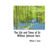 The Life and Times of Sir William Johnson Bart. by William Leete Stone