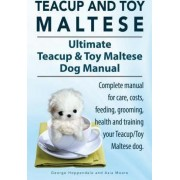 Teacup Maltese and Toy Maltese Dogs. Ultimate Teacup & Toy Maltese Book. Complete Manual for Care, Costs, Feeding, Grooming, Health and Training Your Teacup/Toy Maltese Dog. by George Hoppendale