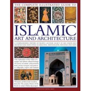 The Complete Illustrated Guide to Islamic Art and Architecture by Moya Carey