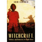 Witchcraft, Violence and Democracy in South Africa by Adam Ashforth