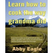 Learn How to Cook the Way Grandma Did. by MR Abby C Eagle