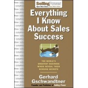 Everything I Know About Sales Success... by Gerhard Gschwandtner