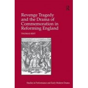 Revenge Tragedy and the Drama of Commemoration in Reforming England by Thomas Rist