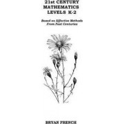 21st Century Mathematics Levels K - 2: Based on Effective Methods from Past Centuries by Bryan French