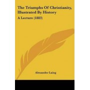 The Triumphs of Christianity, Illustrated by History by Alexander Laing