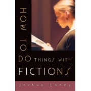 How to Do Things with Fictions by Joshua Landy
