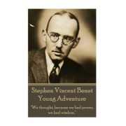 "The Poetry of Stephen Vincent Benet - Young Adventure: ""We Thought, Because We Had Power, We Had Wisdom."""