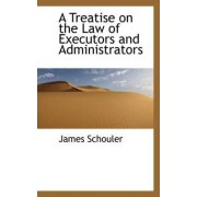 A Treatise on the Law of Executors and Administrators by James Schouler