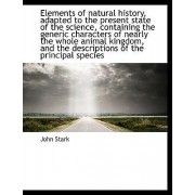 Elements of Natural History, Adapted to the Present State of the Science, Containing the Generic Cha by John Stark