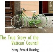 The True Story of the Vatican Council by Cardinal Henry Edward Manning