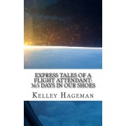 Express Tales of a Flight Attendant; 365 Days in Our Shoes by Kelley Hageman