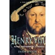 A Brief History of Henry VIII by Derek Wilson