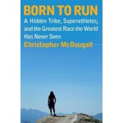 Born to Run: A Hidden Tribe, Superathletes, and the Greatest Race the World Has Never Seen, Hardcover